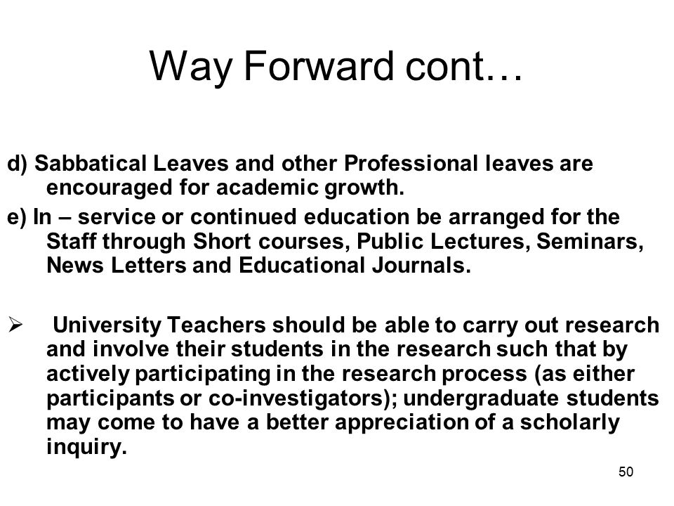 50 Way Forward cont… d) Sabbatical Leaves and other Professional leaves are encouraged for academic growth.