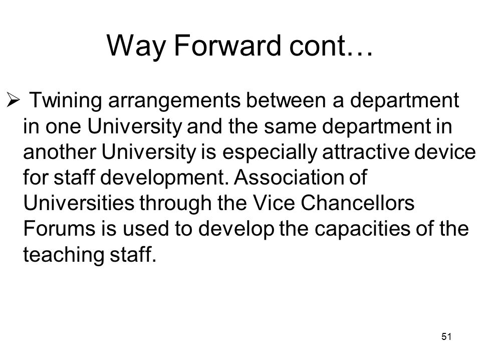 51 Way Forward cont…  Twining arrangements between a department in one University and the same department in another University is especially attractive device for staff development.