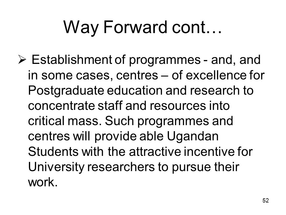 52 Way Forward cont…  Establishment of programmes - and, and in some cases, centres – of excellence for Postgraduate education and research to concentrate staff and resources into critical mass.