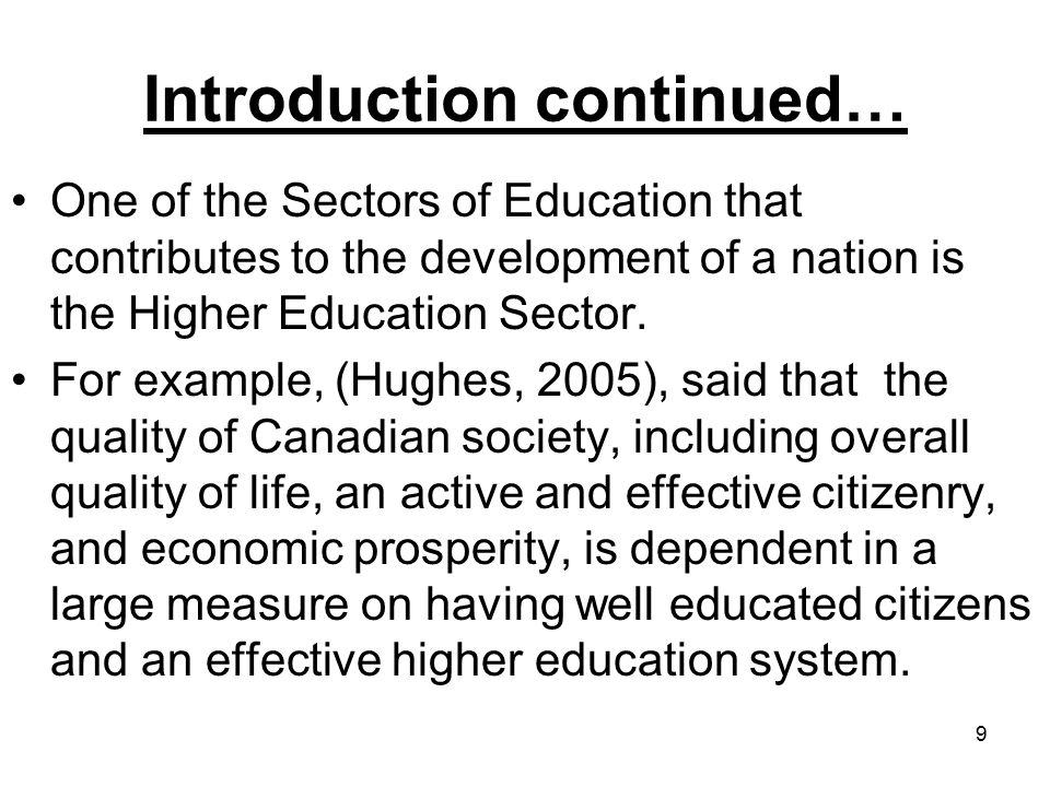 9 Introduction continued… One of the Sectors of Education that contributes to the development of a nation is the Higher Education Sector.