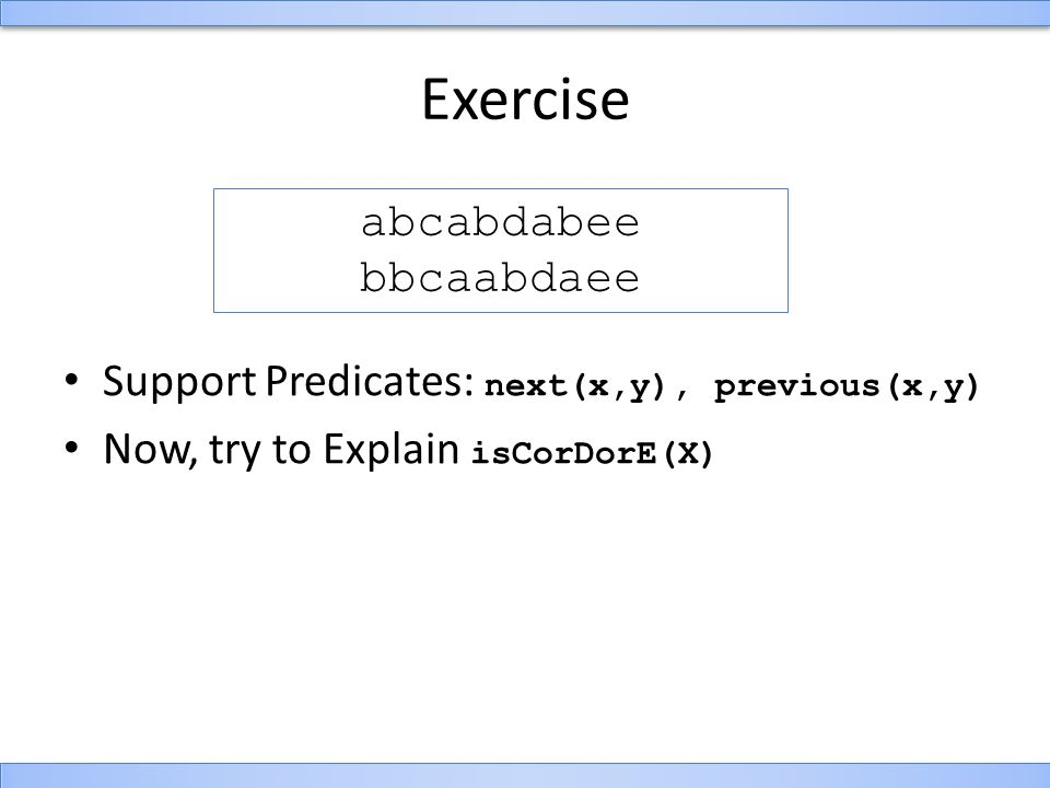 Exercise Support Predicates: next(x,y), previous(x,y) Now, try to Explain isCorDorE(X) abcabdabee bbcaabdaee