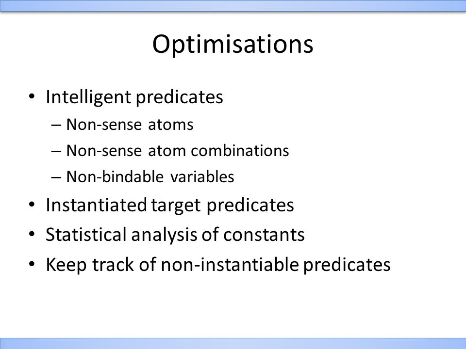 Optimisations Intelligent predicates – Non-sense atoms – Non-sense atom combinations – Non-bindable variables Instantiated target predicates Statistical analysis of constants Keep track of non-instantiable predicates