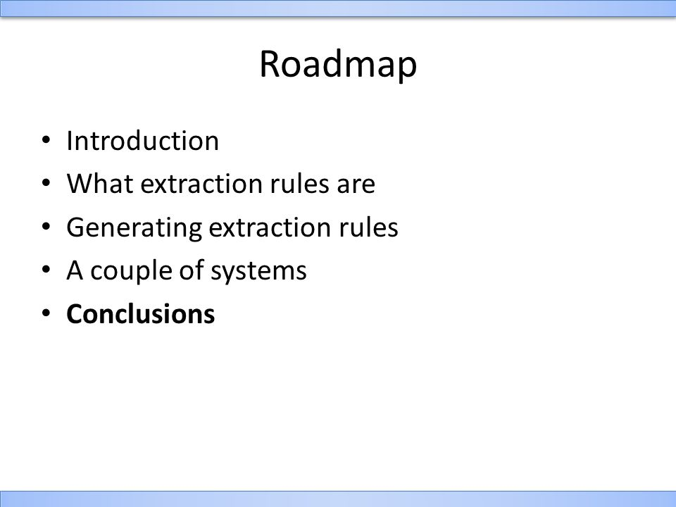Roadmap Introduction What extraction rules are Generating extraction rules A couple of systems Conclusions