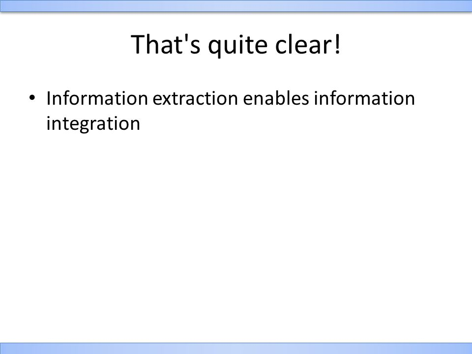 That s quite clear! Information extraction enables information integration