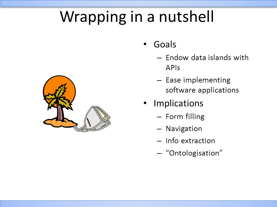 Wrapping in a nutshell Goals – Endow data islands with APIs – Ease implementing software applications Implications – Form filling – Navigation – Info extraction – Ontologisation