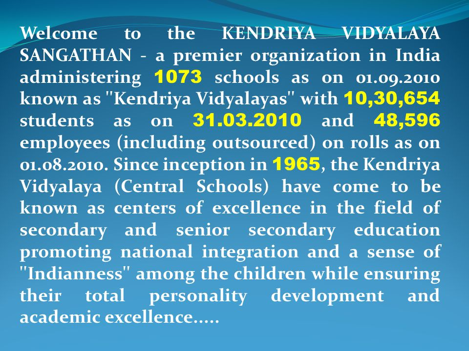 Welcome to the KENDRIYA VIDYALAYA SANGATHAN - a premier organization in India administering 1073 schools as on 01.09.2010 known as Kendriya Vidyalayas with 10,30,654 students as on 31.03.2010 and 48,596 employees (including outsourced) on rolls as on 01.08.2010.