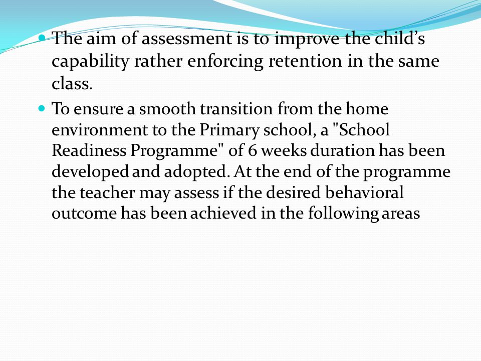 The aim of assessment is to improve the child's capability rather enforcing retention in the same class. To ensure a smooth transition from the home e