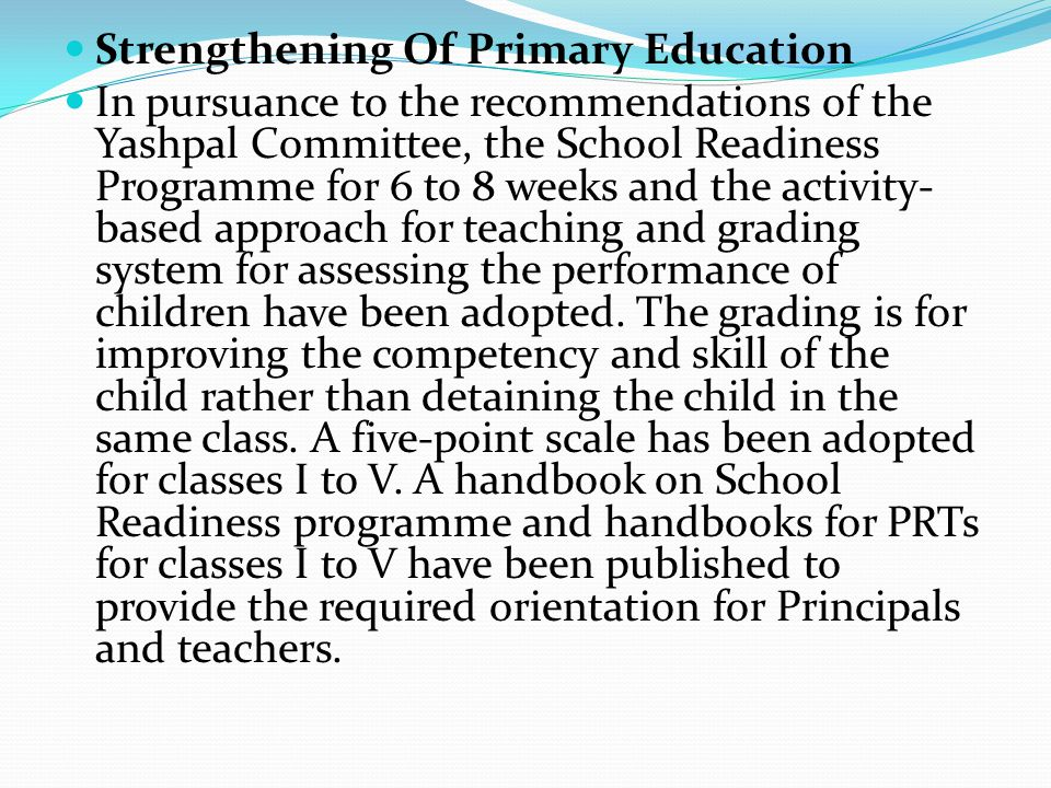 Strengthening Of Primary Education In pursuance to the recommendations of the Yashpal Committee, the School Readiness Programme for 6 to 8 weeks and t