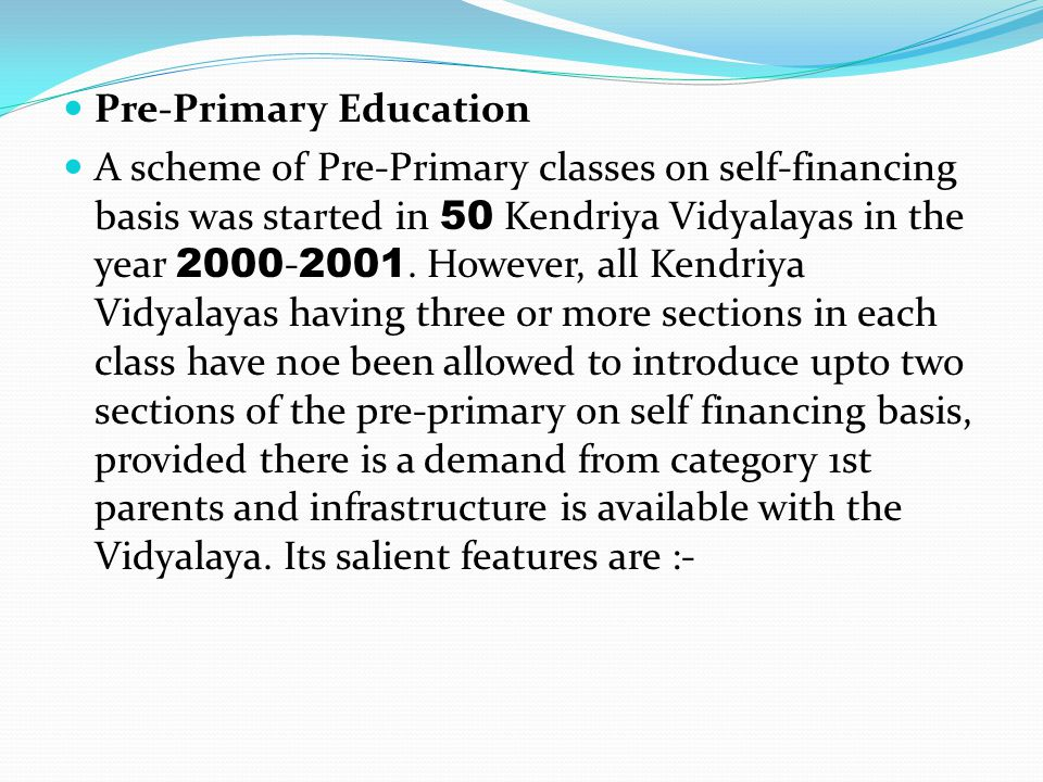 Pre-Primary Education A scheme of Pre-Primary classes on self-financing basis was started in 50 Kendriya Vidyalayas in the year 2000 - 2001. However,