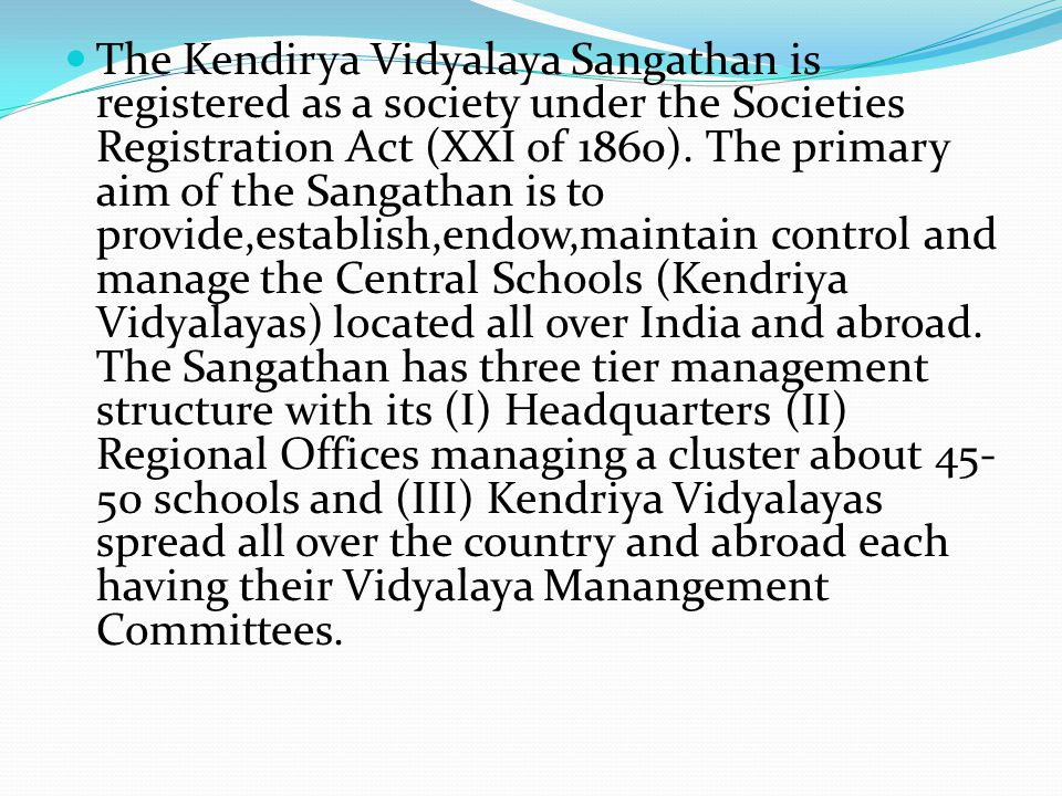 The Kendirya Vidyalaya Sangathan is registered as a society under the Societies Registration Act (XXI of 1860). The primary aim of the Sangathan is to