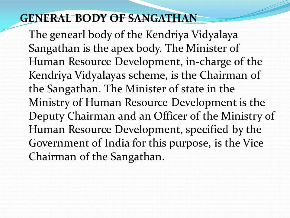 GENERAL BODY OF SANGATHAN The genearl body of the Kendriya Vidyalaya Sangathan is the apex body. The Minister of Human Resource Development, in-charge