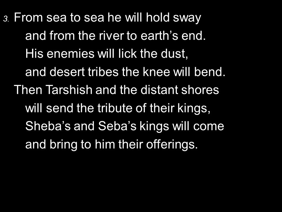 4.All kings will humbly bow to him, and nations worship him with fear.