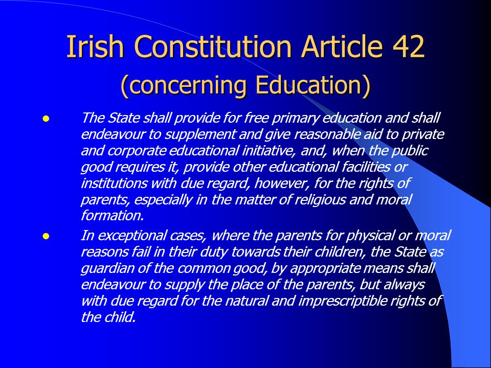 Irish Constitution Article 42 (concerning Education) The State acknowledges that the primary and natural educator of the child is the Family and guarantees to respect the inalienable right and duty of parents to provide, according to their means, for the religious and moral, intellectual, physical and social education of their children.