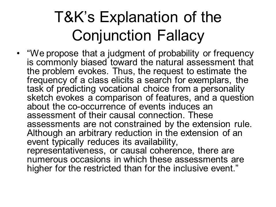 T&K's Explanation of the Conjunction Fallacy We propose that a judgment of probability or frequency is commonly biased toward the natural assessment that the problem evokes.