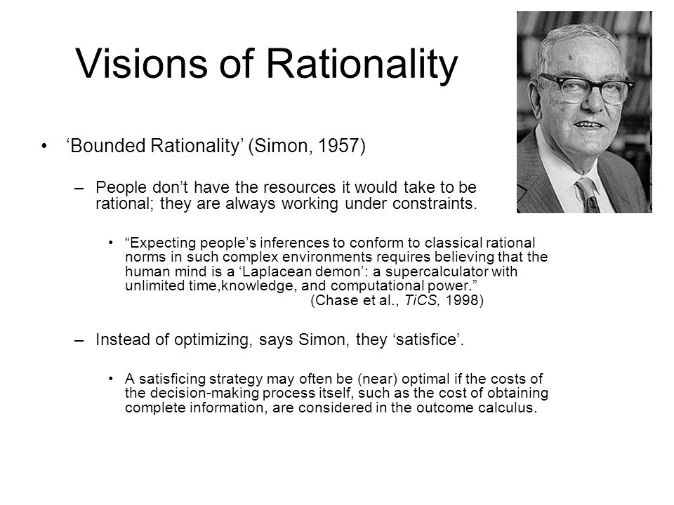Visions of Rationality 'Bounded Rationality' (Simon, 1957) –People don't have the resources it would take to be rational; they are always working under constraints.