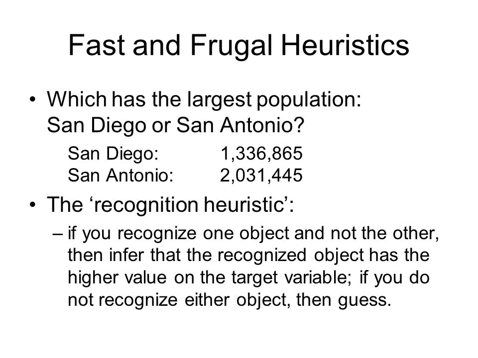 Fast and Frugal Heuristics Which has the largest population: San Diego or San Antonio? San Diego:1,336,865 San Antonio:2,031,445 The 'recognition heur