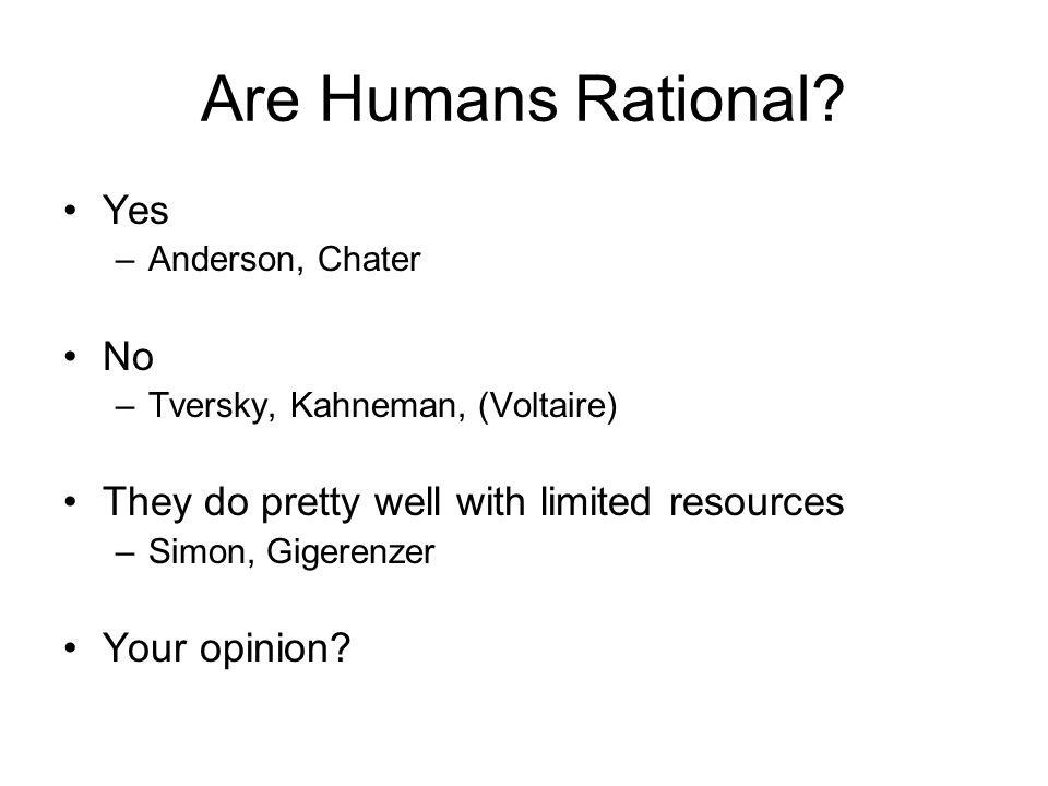 Are Humans Rational? Yes –Anderson, Chater No –Tversky, Kahneman, (Voltaire) They do pretty well with limited resources –Simon, Gigerenzer Your opinio