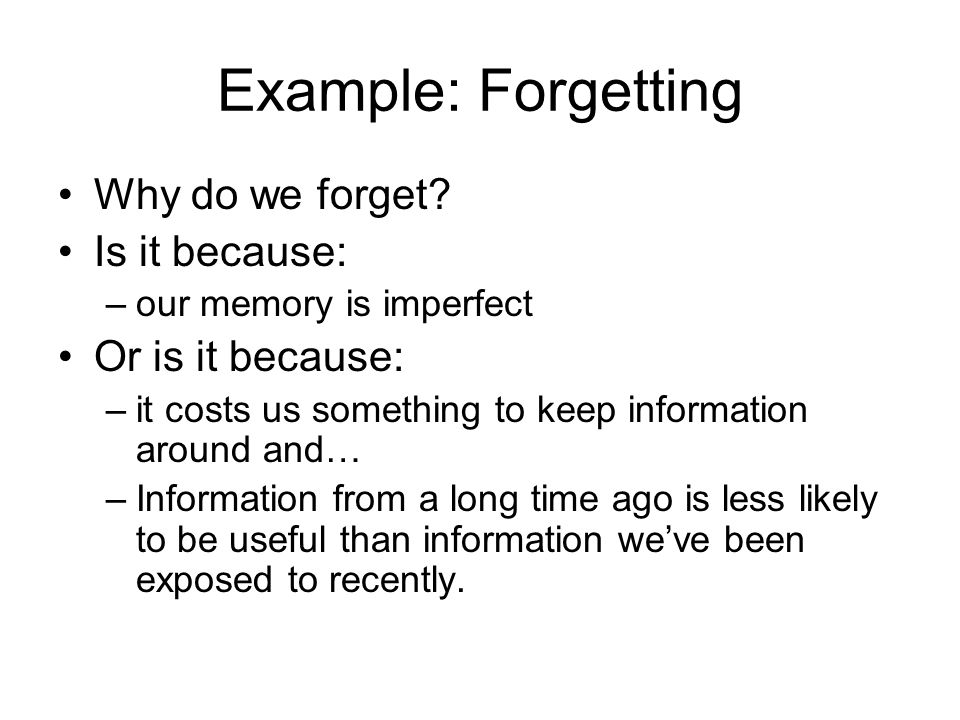 Example: Forgetting Why do we forget? Is it because: –our memory is imperfect Or is it because: –it costs us something to keep information around and…