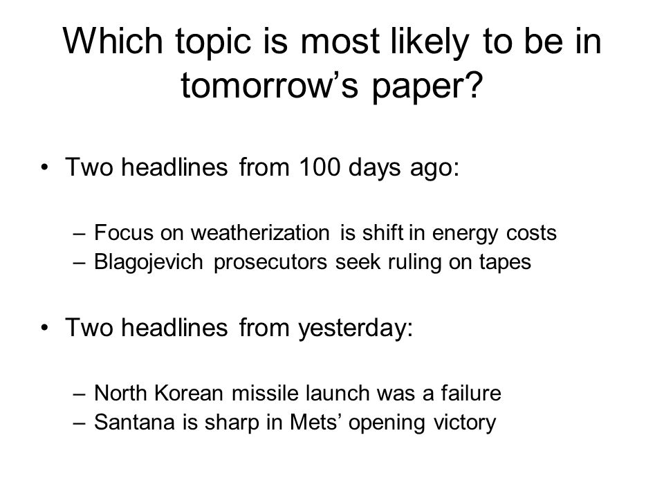 Which topic is most likely to be in tomorrow's paper? Two headlines from 100 days ago: –Focus on weatherization is shift in energy costs –Blagojevich