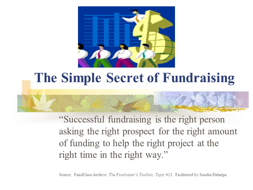 """The Simple Secret of Fundraising """"Successful fundraising is the right person asking the right prospect for the right amount of funding to help the rig"""