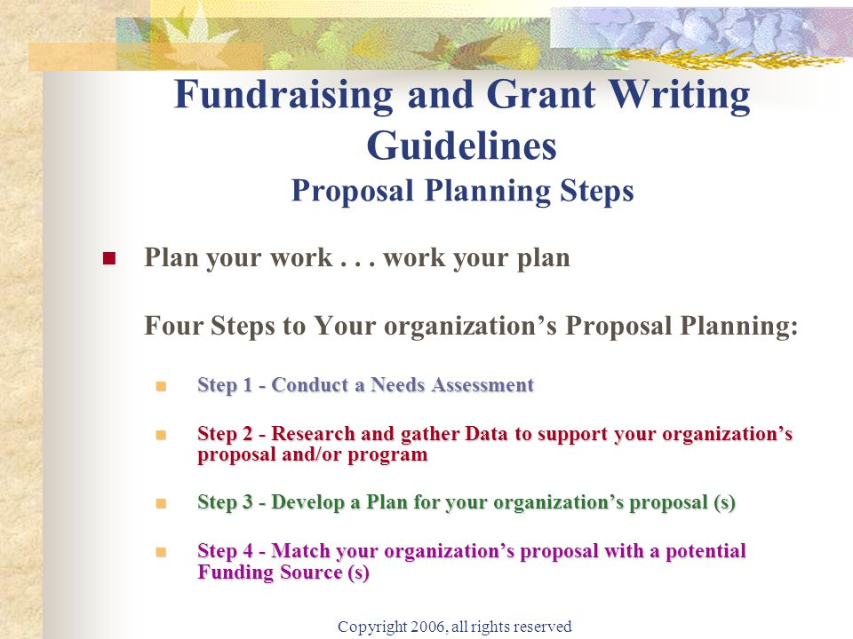 Copyright 2006, all rights reserved Fundraising and Grant Writing Guidelines Proposal Planning Steps Plan your work...