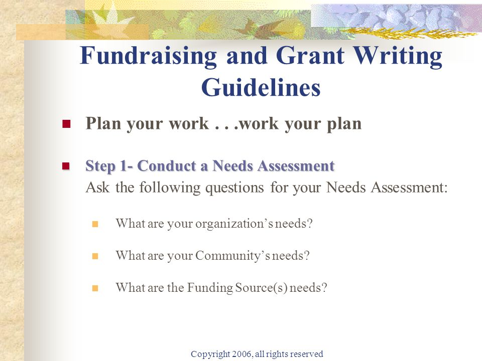 Copyright 2006, all rights reserved Fundraising and Grant Writing Guidelines Plan your work...work your plan Step 1- Conduct a Needs Assessment Step 1- Conduct a Needs Assessment Ask the following questions for your Needs Assessment: What are your organization's needs.