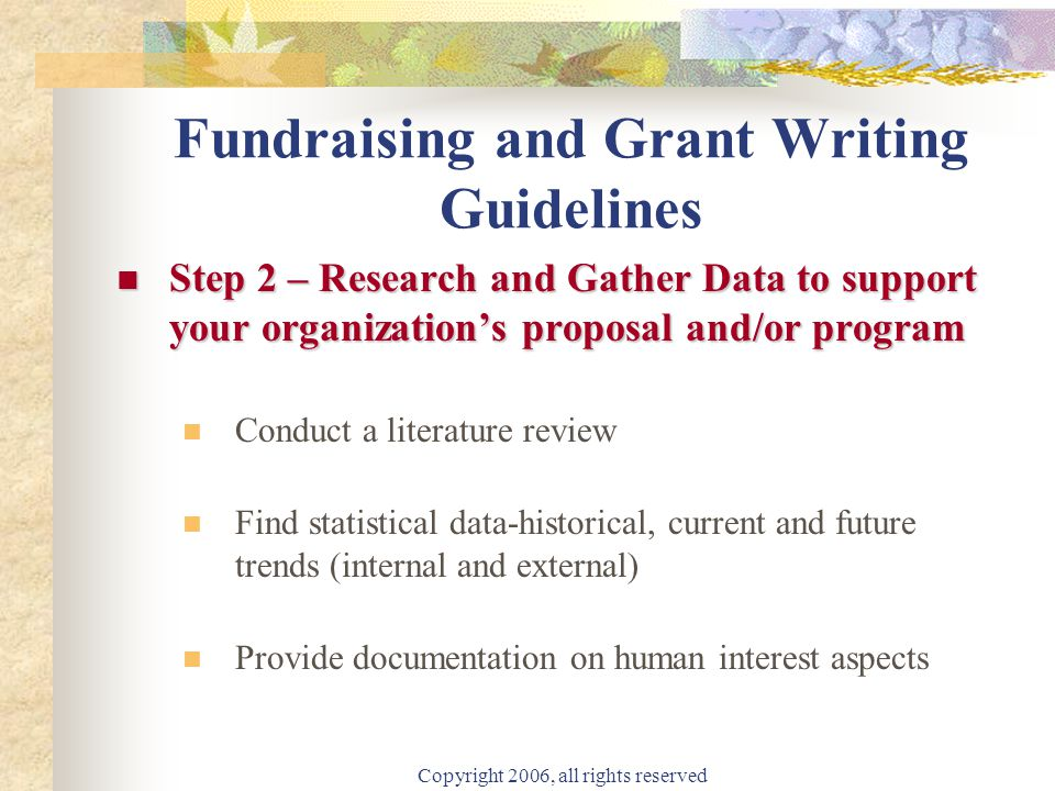Copyright 2006, all rights reserved Fundraising and Grant Writing Guidelines Step 2 – Research and Gather Data to support your organization's proposal and/or program Step 2 – Research and Gather Data to support your organization's proposal and/or program Conduct a literature review Find statistical data-historical, current and future trends (internal and external) Provide documentation on human interest aspects