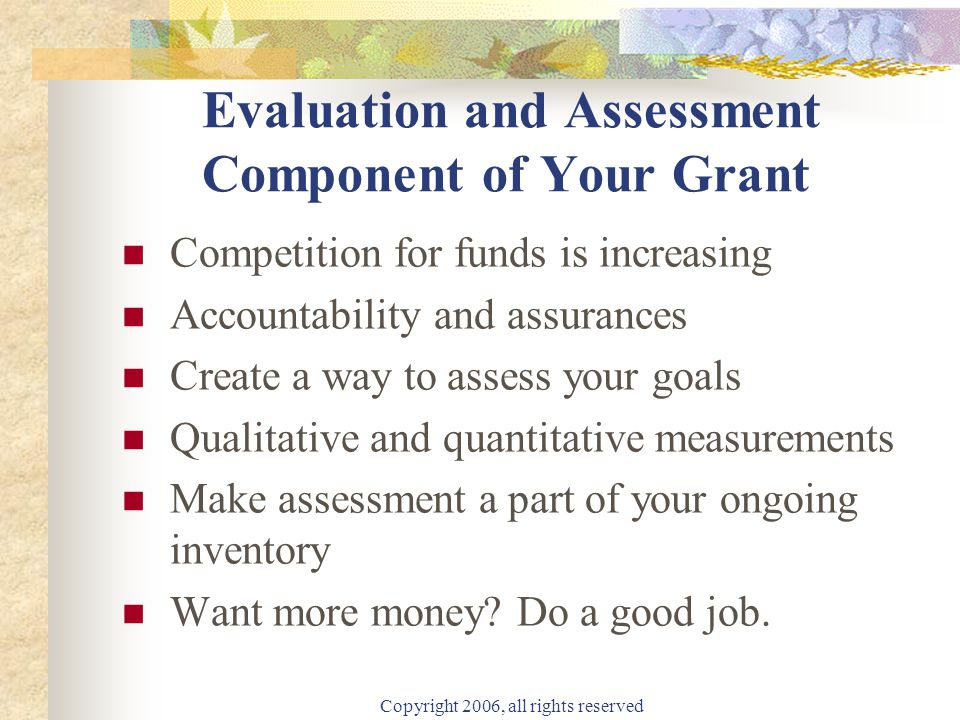 Copyright 2006, all rights reserved Ten Thoughts About Grants and Grant Writing Don't be afraid–take on anything you know something about–Bbut care about what you take on.