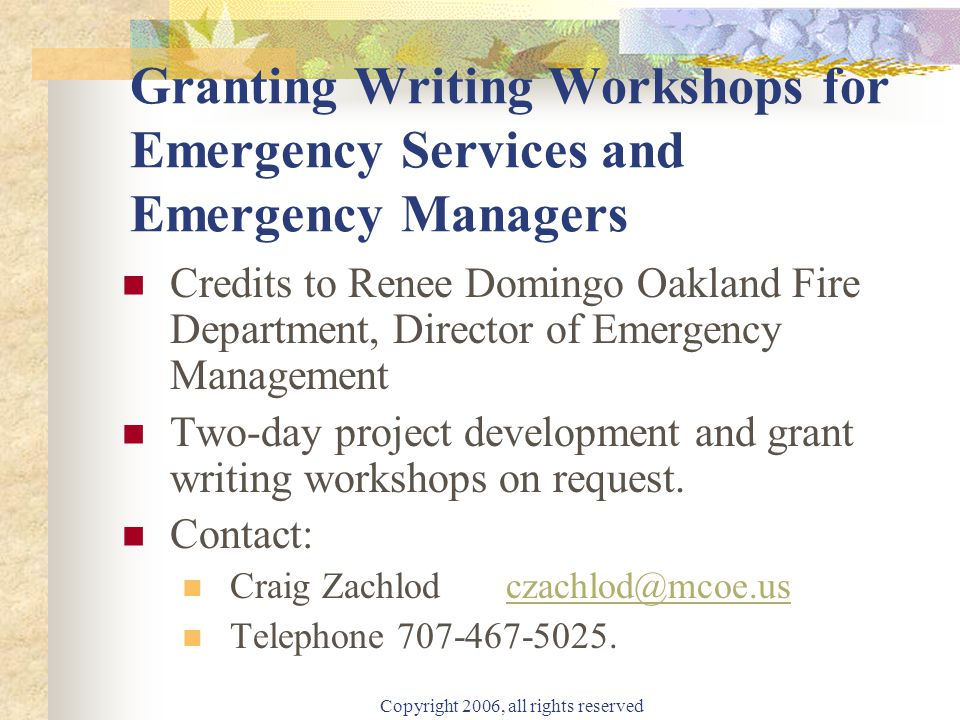 Copyright 2006, all rights reserved Granting Writing Workshops for Emergency Services and Emergency Managers Credits to Renee Domingo Oakland Fire Department, Director of Emergency Management Two-day project development and grant writing workshops on request.