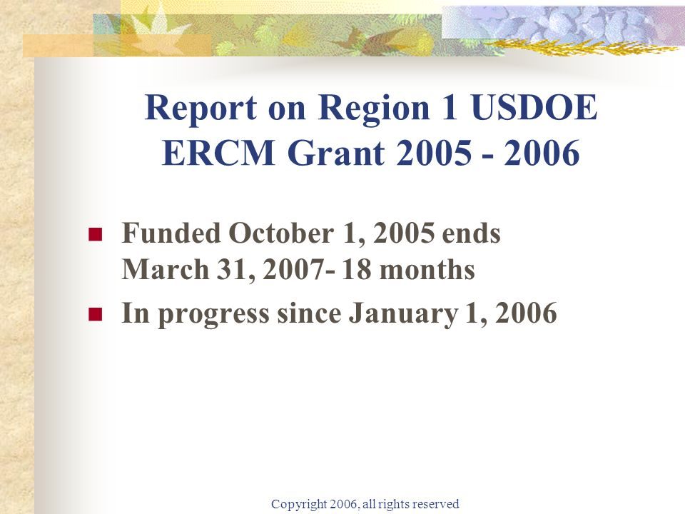 Copyright 2006, all rights reserved Report on Region 1 USDOE ERCM Grant 2005 - 2006 Funded October 1, 2005 ends March 31, 2007- 18 months In progress