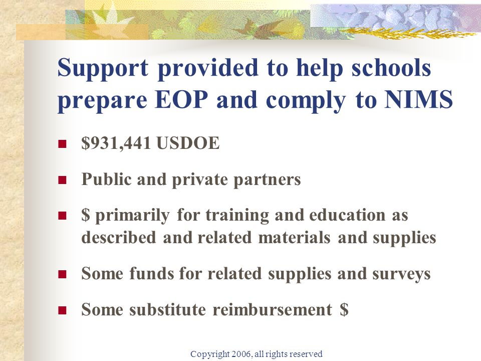Copyright 2006, all rights reserved Support provided to help schools prepare EOP and comply to NIMS $931,441 USDOE Public and private partners $ primarily for training and education as described and related materials and supplies Some funds for related supplies and surveys Some substitute reimbursement $