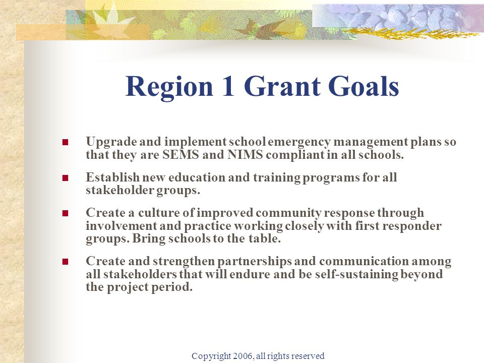 Copyright 2006, all rights reserved Region 1 Grant Goals Upgrade and implement school emergency management plans so that they are SEMS and NIMS compliant in all schools.