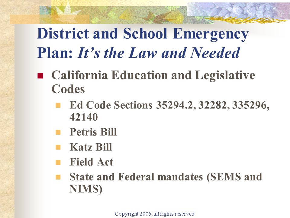 Copyright 2006, all rights reserved District and School Emergency Plan: It's the Law and Needed California Education and Legislative Codes Ed Code Sections 35294.2, 32282, 335296, 42140 Petris Bill Katz Bill Field Act State and Federal mandates (SEMS and NIMS)