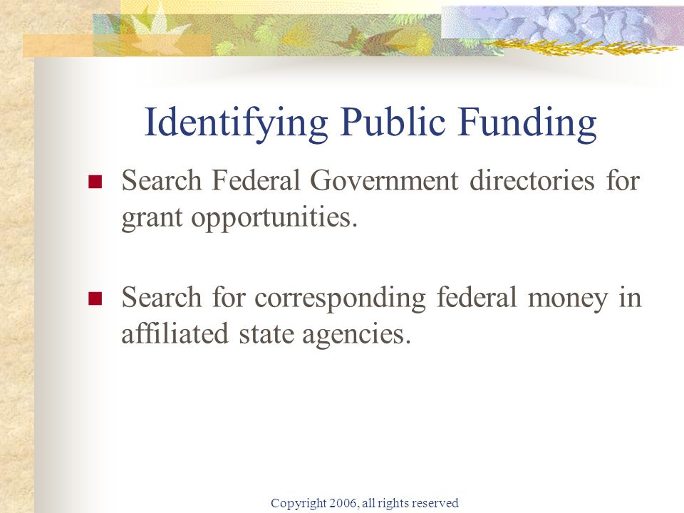 Copyright 2006, all rights reserved Identifying Public Funding Search Federal Government directories for grant opportunities.