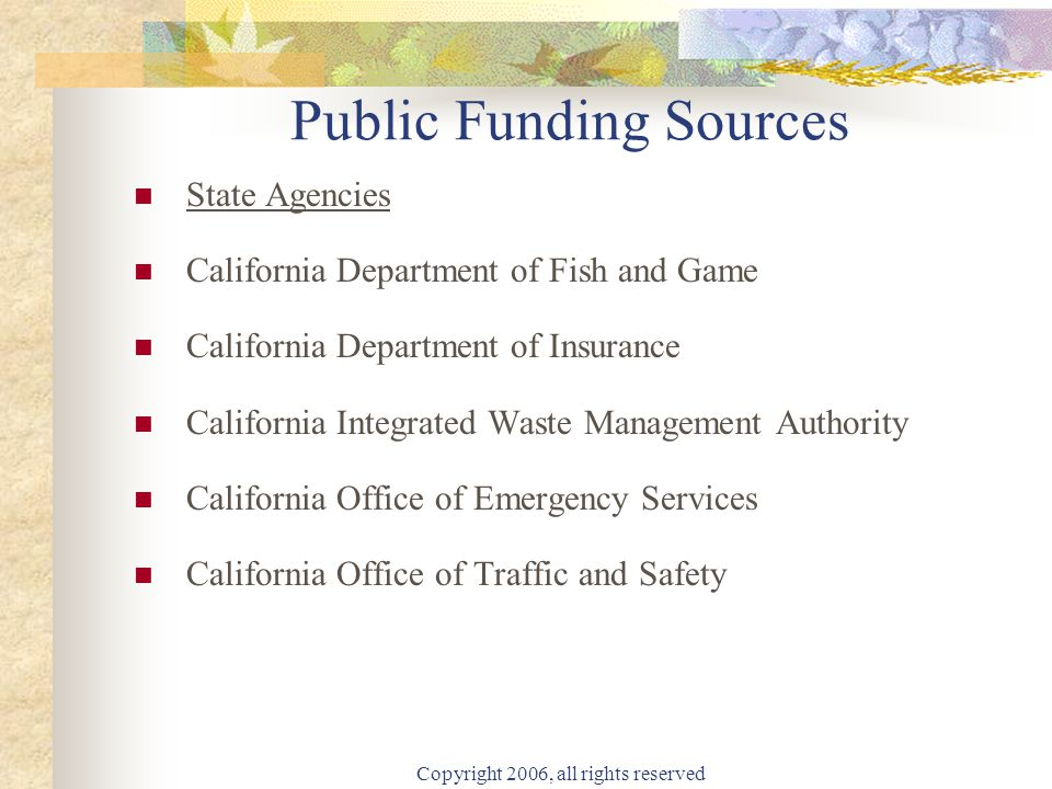 Copyright 2006, all rights reserved Public Funding Sources State Agencies California Department of Fish and Game California Department of Insurance California Integrated Waste Management Authority California Office of Emergency Services California Office of Traffic and Safety