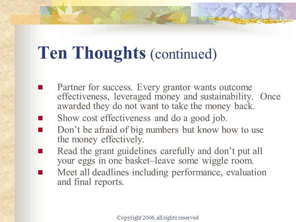 Copyright 2006, all rights reserved Ten Thoughts (continued) Partner for success. Every grantor wants outcome effectiveness, leveraged money and susta