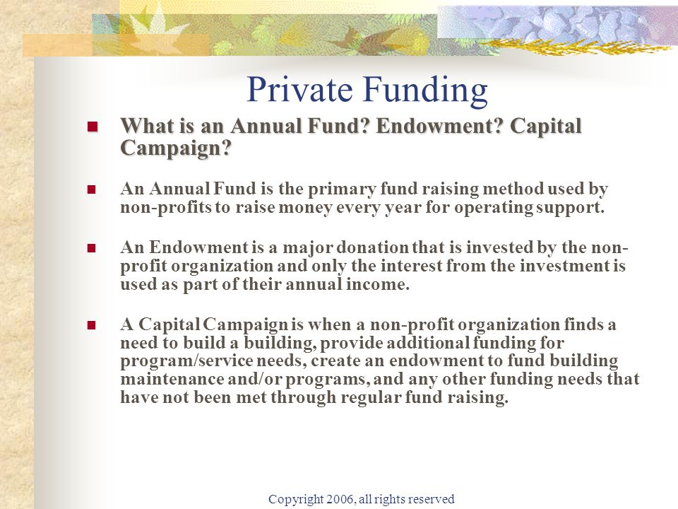 Copyright 2006, all rights reserved Private Funding What is an Annual Fund? Endowment? Capital Campaign? What is an Annual Fund? Endowment? Capital Ca