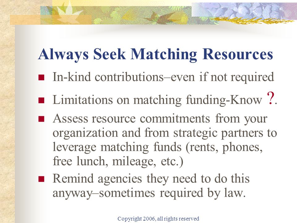 Copyright 2006, all rights reserved Public Funding Resources Government funding includes the following resources: Advisory Services Asset Forfeiture Direct Loans In-kind Contributions Matching Grants Project Grants Surplus Property Training Programs