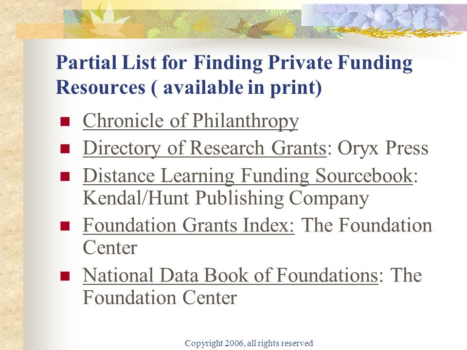 Copyright 2006, all rights reserved Partial List for Finding Private Funding Resources ( available in print) Chronicle of Philanthropy Directory of Research Grants: Oryx Press Distance Learning Funding Sourcebook: Kendal/Hunt Publishing Company Foundation Grants Index: The Foundation Center National Data Book of Foundations: The Foundation Center