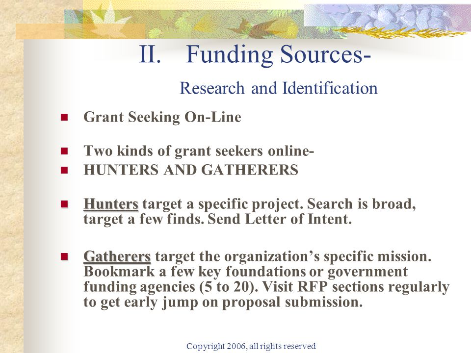 Copyright 2006, all rights reserved II. Funding Sources- Research and Identification Grant Seeking On-Line Two kinds of grant seekers online- HUNTERS
