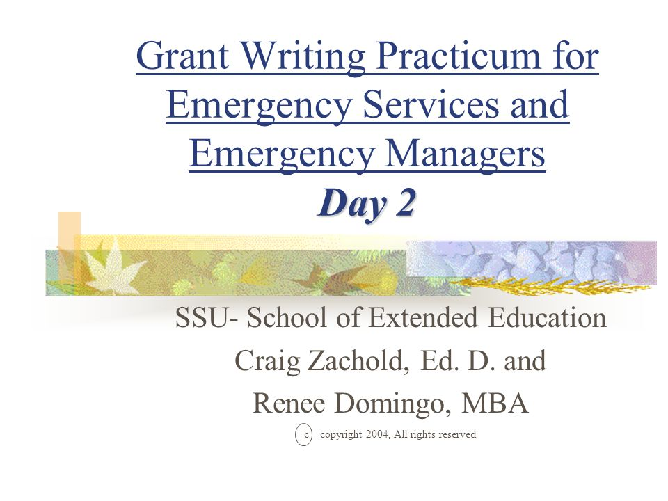 Day 2 Grant Writing Practicum for Emergency Services and Emergency Managers Day 2 SSU- School of Extended Education Craig Zachold, Ed.