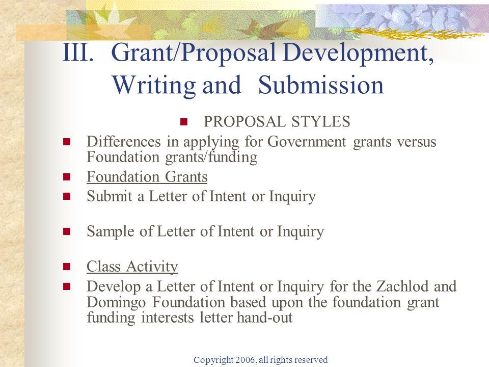 Copyright 2006, all rights reserved III.Grant/Proposal Development, Writing and Submission PROPOSAL STYLES Differences in applying for Government grants versus Foundation grants/funding Foundation Grants Submit a Letter of Intent or Inquiry Sample of Letter of Intent or Inquiry Class Activity Develop a Letter of Intent or Inquiry for the Zachlod and Domingo Foundation based upon the foundation grant funding interests letter hand-out