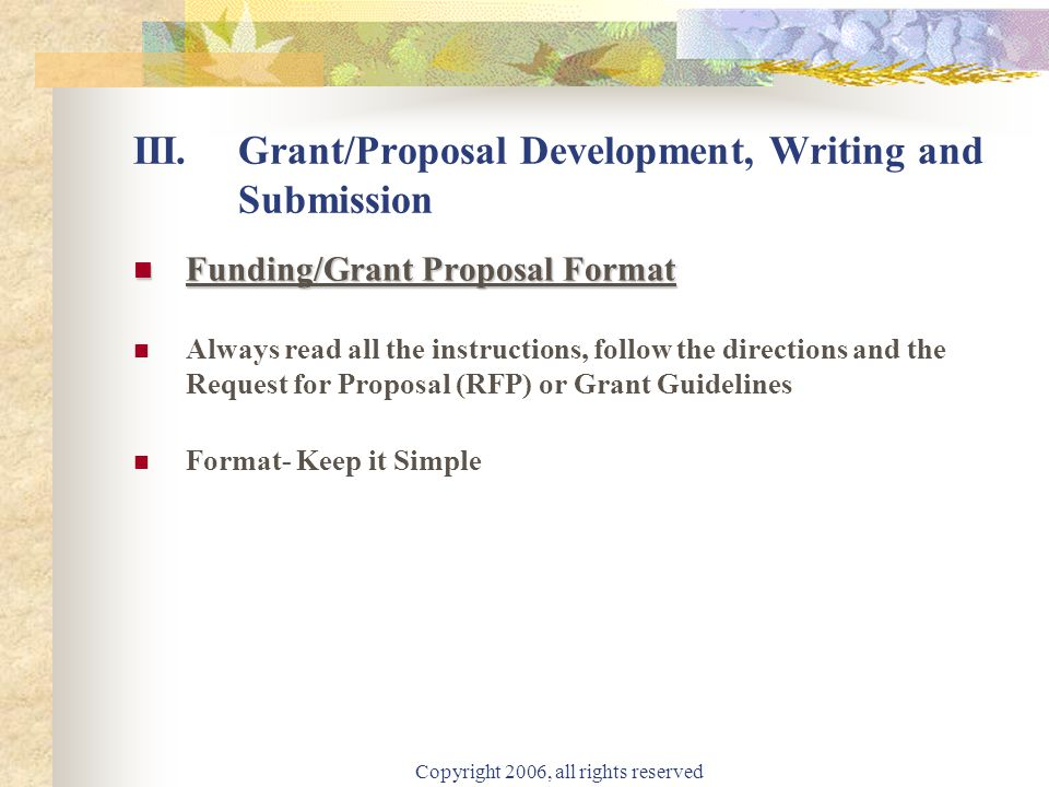 Copyright 2006, all rights reserved III.Grant/Proposal Development, Writing and Submission Funding/Grant Proposal Format Funding/Grant Proposal Format Always read all the instructions, follow the directions and the Request for Proposal (RFP) or Grant Guidelines Format- Keep it Simple