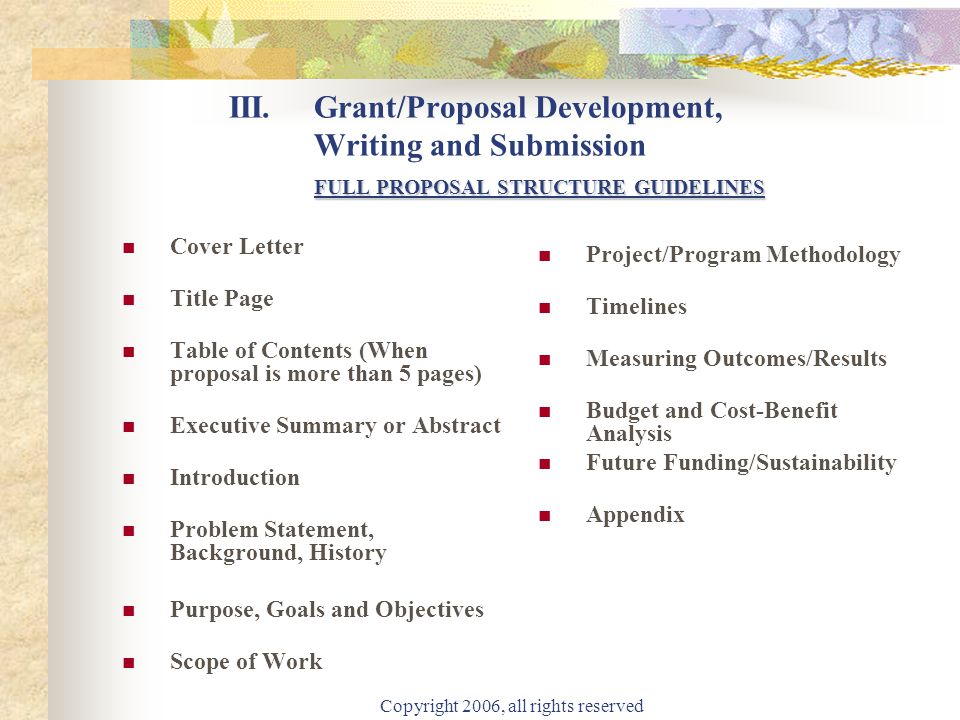 Copyright 2006, all rights reserved FULL PROPOSAL STRUCTURE GUIDELINES III.Grant/Proposal Development, Writing and Submission FULL PROPOSAL STRUCTURE GUIDELINES Cover Letter Title Page Table of Contents (When proposal is more than 5 pages) Executive Summary or Abstract Introduction Problem Statement, Background, History Purpose, Goals and Objectives Scope of Work Project/Program Methodology Timelines Measuring Outcomes/Results Budget and Cost-Benefit Analysis Future Funding/Sustainability Appendix