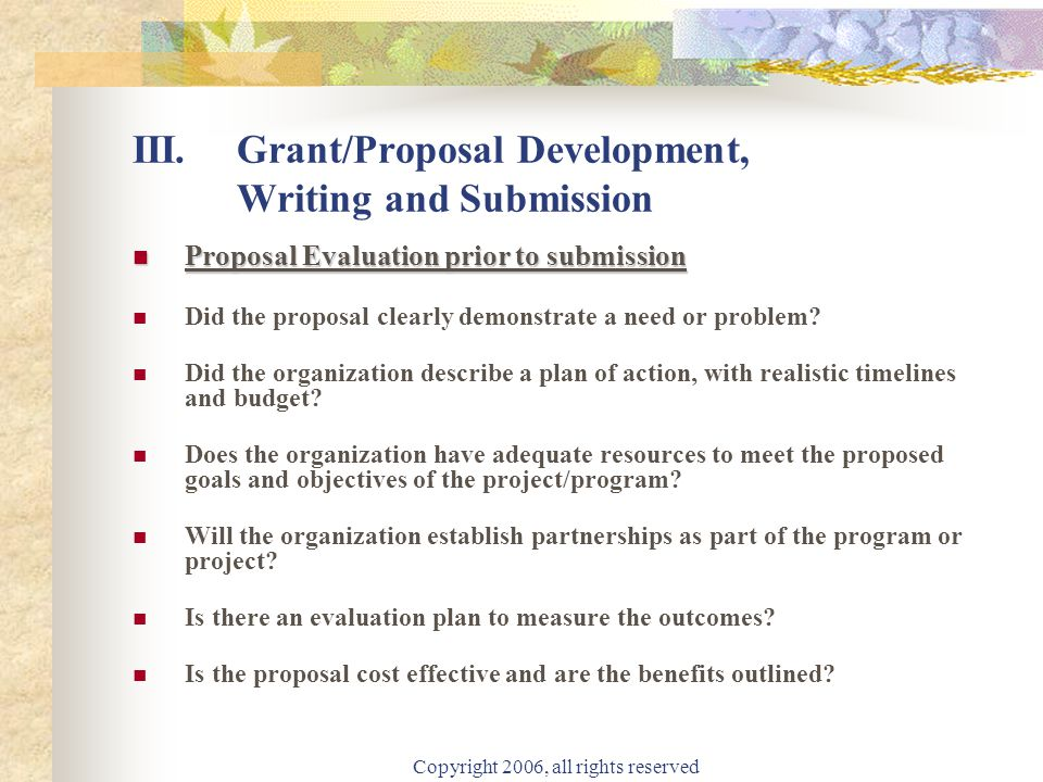 Copyright 2006, all rights reserved III.Grant/Proposal Development, Writing and Submission Proposal Evaluation prior to submission Proposal Evaluation