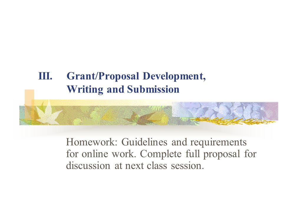 III.Grant/Proposal Development, Writing and Submission Homework: Guidelines and requirements for online work. Complete full proposal for discussion at