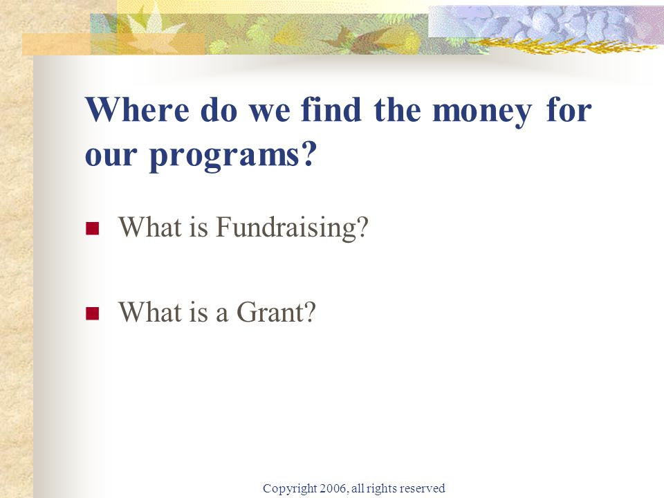 Copyright 2006, all rights reserved Private Funding What type of Non-Profit Organizations do Foundations support?