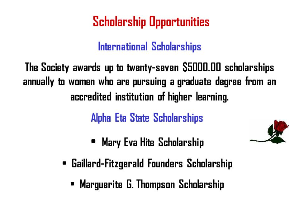 International Scholarships The Society awards up to twenty-seven $5000.00 scholarships annually to women who are pursuing a graduate degree from an ac