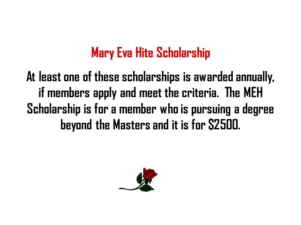 Mary Eva Hite Scholarship At least one of these scholarships is awarded annually, if members apply and meet the criteria. The MEH Scholarship is for a