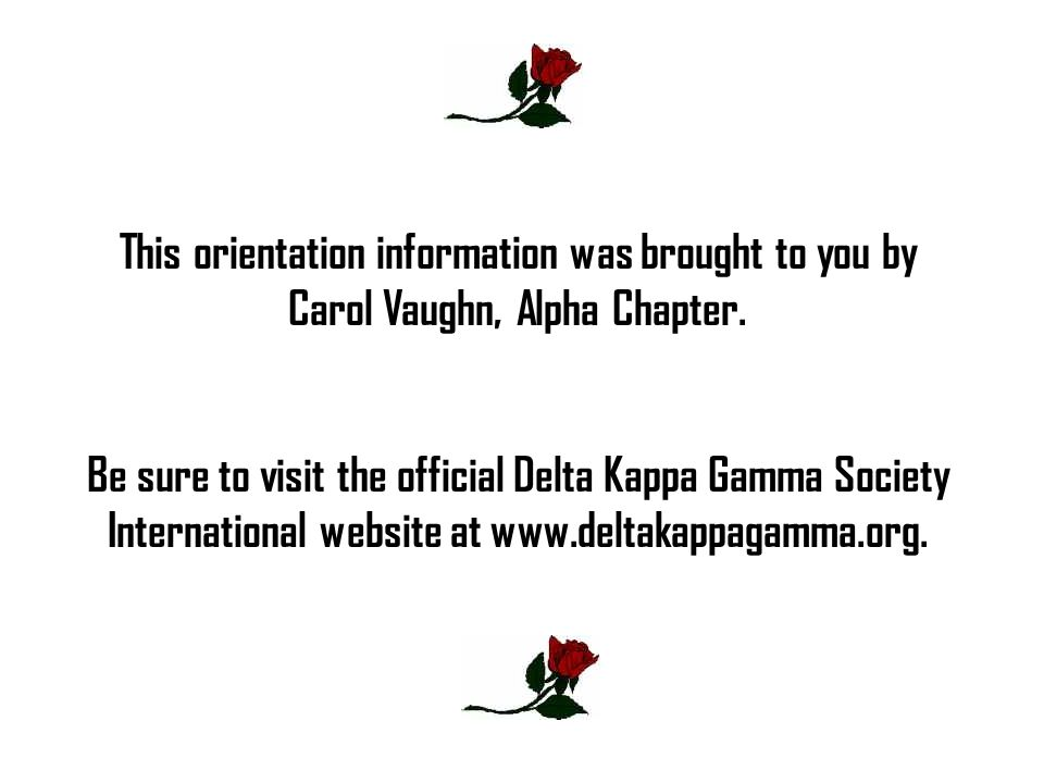 This orientation information was brought to you by Carol Vaughn, Alpha Chapter. Be sure to visit the official Delta Kappa Gamma Society International